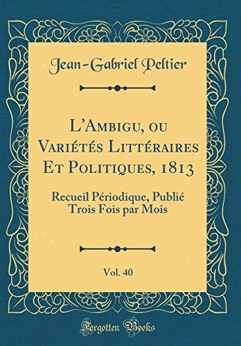 L'Ambigu, Ou Variétés Littéraires Et Politiques, 1813, Vol. 40: Recueil Périodique, Publié Trois Fois Par Mois (Classic Reprint) par Jean-Gabriel Peltier