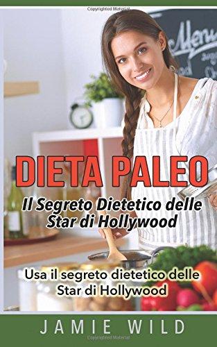 Dieta Paleo - Il Segreto Dietetico delle Star di Hollywood: Usa il segreto dietetico delle Star di Hollywood