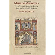 Muslim Midwives: The Craft of Birthing in the Premodern Middle East (Cambridge Studies in Islamic Civilization)