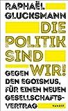 Die Politik sind wir!: Gegen den Egoismus, für einen neuen Gesellschaftsvertrag - Raphaël Glucksmann