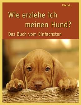 Wie erziehe ich meinen Hund: Das Buch vom Einfachsten de [Lell, Rita]
