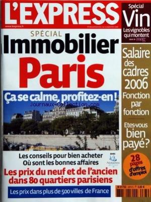 EXPRESS (L') [No 2879] du 07/09/2006 - SPECIAL IMMOBILIER PARIS - CA SE CALME, PROFITEZ-EN ! - LES CONSEILS POUR BIEN ACHETER - OU SONT LES BONNES AFFAIRES - LES PRIX DU NEUF ET DE L'ANCIEN DANS 80 QUARTIERS PARISIENS - LES PRIX DANS PLUS DE 500 VILLES DE FRANCE SPECIAL VIN - LES VIGNOBLES QUI MONTENT DANS LE MAG SALAIRE DES CADRES 2006 FONCTION PAR FONCTION ETES-VOUS BIEN PAYE ? par Collectif