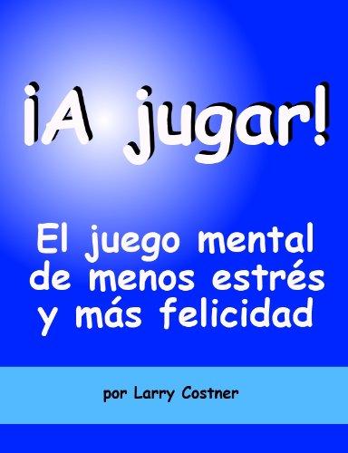 ¡A jugar!  El juego mental de menos estrés y más felicidad por Larry Costner