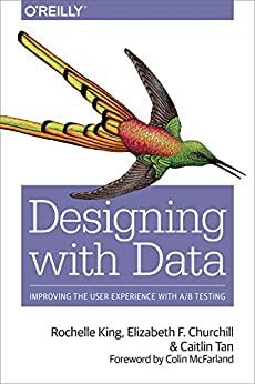 Designing with Data: Improving the User Experience with A/B Testing by [King, Rochelle, Churchill, Elizabeth F, Tan, Caitlin]