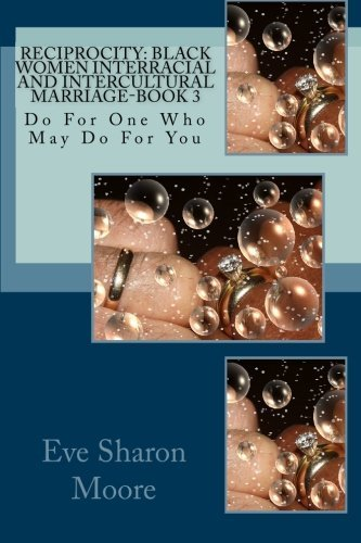RECIPROCITY: Black Women Interracial and Intercultural Marriage-BOOK 3: Do For One Who May Do For You by Eve Sharon Moore (2009-11-27)