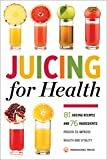 Juicing for Health : 81 Juicing Recipes and 76 Ingredients Proven to Improve