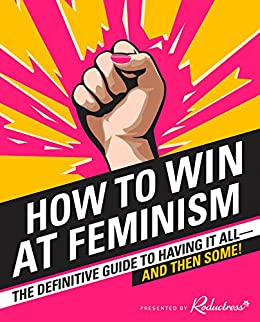 How to Win at Feminism: The Definitive Guide to Having It All... And Then Some! by [Newell, Beth]