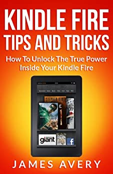Kindle Fire Tips And Tricks Book: Kindle Fire Tips And Tricks - How To Unlock The True Power Inside Your Kindle Fire by [Avery, James]