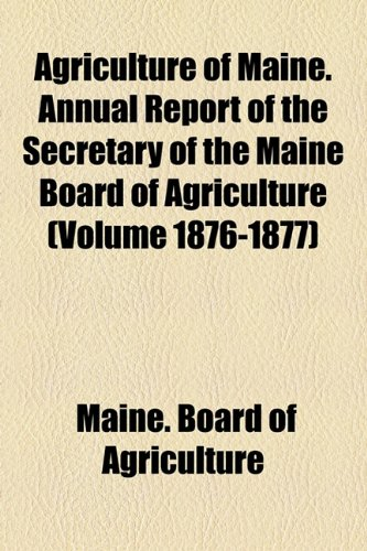 Agriculture of Maine. Annual Report of the Secretary of the Maine Board of Agriculture (Volume 1876-1877)