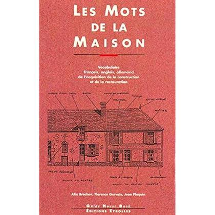 LES MOTS DE LA MAISON. Vocabulaire français, anglais, allemand de l'acquisition de la construction et de la restauration