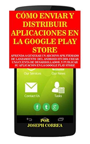 Cómo Enviar y Distribuir Aplicaciones en la Google Play Store: Aprenda a generar un archivo APK firmado de lanzamiento  del Android Studio, crear una cuenta de desarrollador por Joseph Correa