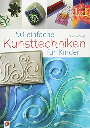 50 einfache Kunsttechniken für Kinder (Kunst, Technik, Bücher)