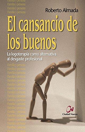 El Cansancio De Los Buenos. La Logoterapia Como Alternativa Al Desgaste Profesional (Persona Y Familia) por Roberto Almada