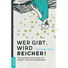 Wer gibt, wird reicher!: Eine radikale Anleitung für Selbst- und Weltverbesserer
