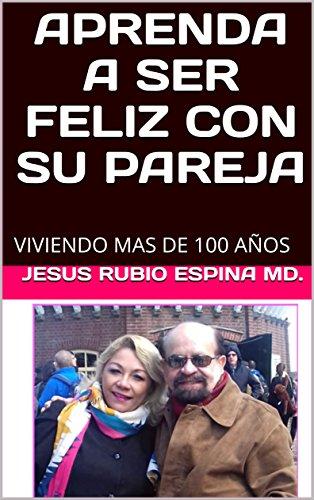 APRENDA A SER FELIZ CON SU PAREJA: VIVIENDO MAS DE 100 AÑOS (SALUD MENTAL) por JESUS RUBIO ESPINA MD.