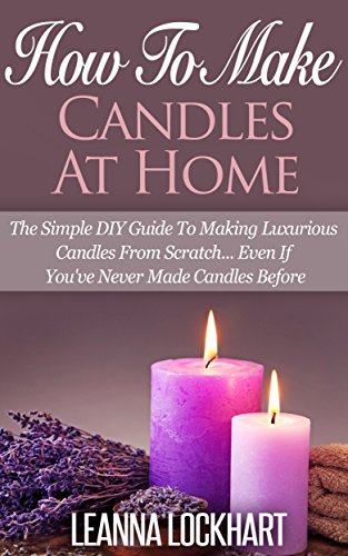 How To Make Candles At Home: The Simple DIY Guide To Making Luxurious Candles From Scratch… Even If You've Never Made Candles Before (DIY Beauty Collection Book 9) (English Edition)
