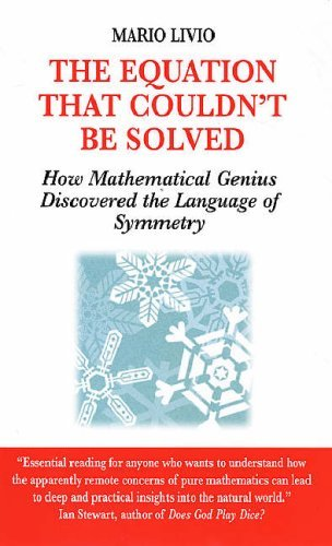 The Equation That Couldn't Be Solved: How Mathematical Genius Discovered the Language of Symmetry: Written by Mario Livio, 2007 Edition, (New Ed) Publisher: Souvenir Press Ltd [Paperback]