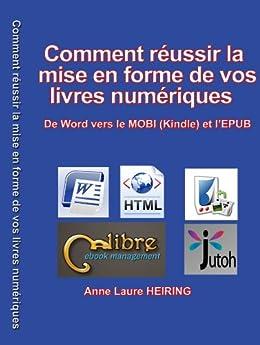 Comment réussir la mise en forme de vos livres numériques - De Word vers le MOBI (Kindle) et l'EPUB par [HEIRING, ANNE LAURE]