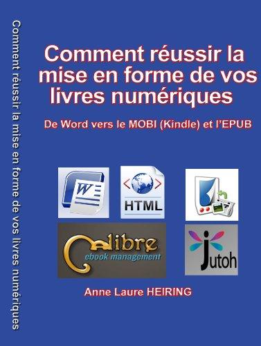 Comment réussir la mise en forme de vos livres numériques - De Word vers le MOBI (Kindle) et l'EPUB par ANNE LAURE HEIRING