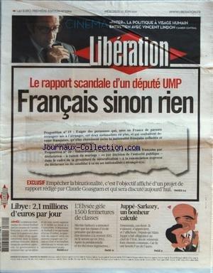 LIBERATION [No 9364] du 22/06/2011 - LE RAPPORT SCANDALE D'UN DEPUTE UMP - FRANCAIS SINON RIEN - EMPECHER LA BINATIONALITE - PROJET DE CLAUDE GOASGUEN - LIBYE / 2.1 MILLIONS D'EUROS PAR JOUR - L'ELYSEE GELE 1500 FERMETURES DE CLASSES - JUPPE ET SARKOZY / UN BONHEUR CALCULE - CINEMA / PATER - LA POLITIQUE A VISAGE HUMAIN / ENTRETIEN AVEC VINCENT LINDON
