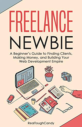 Freelance Newbie: A Beginner's Guide to Finding Clients, Making Money, and Building Your Web Development Empire (English Edition)