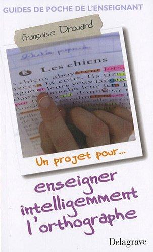 Enseigner intelligemment l'orthographe : Un projet pour... par Françoise Drouard