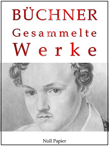 Georg Büchner - Gesammelte Werke: Dantons Tod, Lenz, Leonce und Lena, Woyzeck, Lucretia Borgia, Maria Tudor (Gesammelte Werke bei Null Papier)