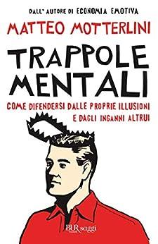 Trappole mentali: Come difendersi dalle proprie illusioni e dagli inganni altrui (BUR SAGGI) di [Motterlini, Matteo]