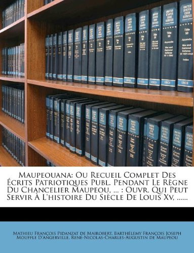 Maupeouana: Ou Recueil Complet Des Ecrits Patriotiques Publ. Pendant Le Regne Du Chancelier Maupeou, ...: Ouvr. Qui Peut Servir A L'Histoire Du Siecle de Louis XV, ......