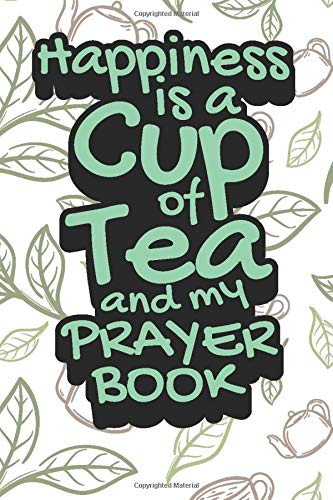 Happiness is A Cup of Tea and My Prayer Book: Tea Notebook for everyone who loves to drink a cup of tea