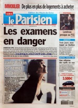 PARISIEN (LE) [No 19141] du 23/03/2006 - IMMOBILIER - DE PLUS EN PLUS DE LOGEMENTS A ACHETER LES EXAMENS EN DANGER JANE BIRKIN SE REMET A L'ANGLAIS FOOTBALL - LANDREAU PRESQUE AU PSG ENQUETE - TROIS JOURS AVEC JUPPE AU QUEBEC METRO, TRAIN, RER - UNE REFORME DES TARIFS EN VUE. par Collectif