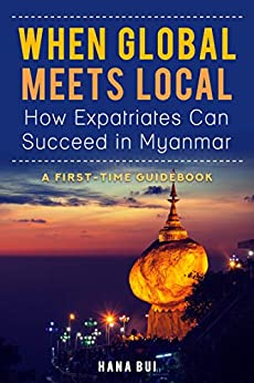 When Global Meets Local - How Expatriates Can Succeed In Myanmar?: First-Time Guidebook (English Edition) par [Bui, Hana]