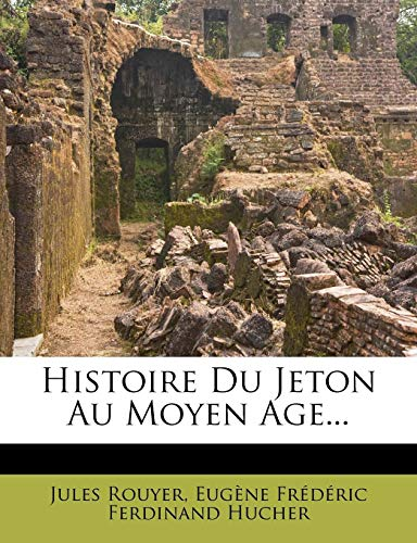 Histoire Du Jeton Au Moyen Age. par Jules Rouyer,Eug Ne Fr D Ric Ferdinand Hucher,Eugene Frederic Ferdinand Hucher
