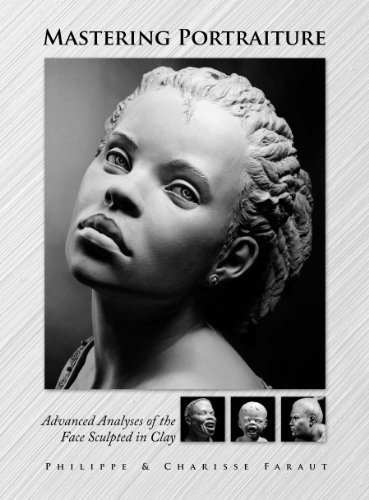 Mastering Portraiture Advanced Analyses of the Face Sculpted in Clay by Philippe Faraut (2009-09-01)