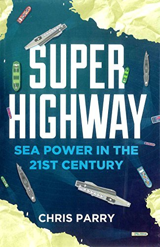Super Highway: Sea Power in the 21st Century: Written by Chris Parry, 2014 Edition, Publisher: Elliott & Thompson [Hardcover]