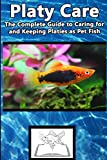 Platy Care: The Complete Guide to Caring for and Keeping Platies as Pet Fish (Best Fish Care Practices)