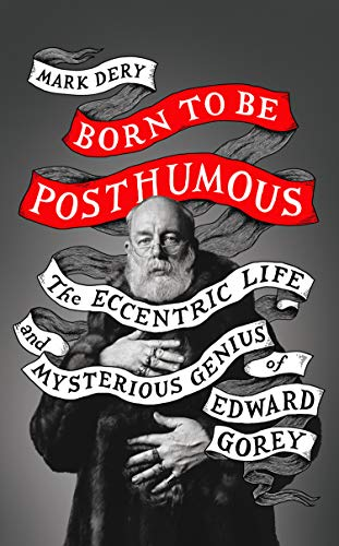 Born to Be Posthumous: The Eccentric Life and Mysterious Genius of Edward Gorey por Mark Dery
