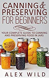 CANNING: Canning And Preserving For Beginners: Your Complete Guide To Canning And Preserving Food In Jars **INCLUDES RECIPES!!!** (canning and preserving, ... preserving at home Book 1) (English Edition)