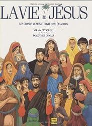 La Vie de Jésus : Les grands moments des quatre Evangiles