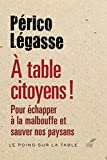 À table citoyens ! : Pour échapper à la malbouffe et sauver nos paysans (Le poing sur la table) (French Edition)