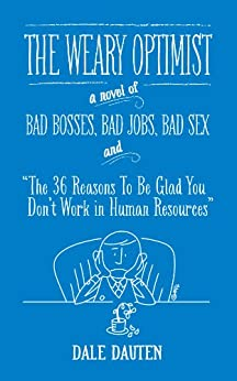 "The Weary Optimist: Bad Bosses, Bad Jobs, Bad Sex and ""The 36 Reasons to Be Glad You Don't Work in Human Resources"" (English Edition) von [Dauten, Dale]"