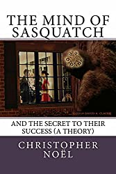 The Mind of Sasquatch: And the Secret to their Success (a theory)