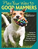 Play Your Way to Good Manners: Getting the Best Behavior from Your Dog Through Sports, Games, and Tricks (English Edition)