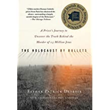 The Holocaust by Bullets: A Priest's Journey to Uncover the Truth Behind the Murder of 1.5 Million Jews by Desbois, Father Patrick (December 18, 2009) Paperback