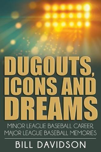 Dugouts, Icons and Dreams: Minor League Baseball Career, Major League Baseball Memories (Baseball Dugout)