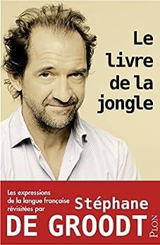 Le livre de la jongle - Les expressions de la langue française revisitées par Stéphane De Groodt par [DE GROODT, Stéphane]