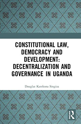 Constitutional Law, Democracy and Development: Decentralization and Governance in Uganda por Douglas Karekona Singiza