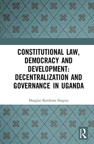 Constitutional Law, Democracy and Development: Decentralization and Governance in Uganda por Douglas Karekona Singiza