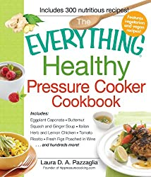 The Everything Healthy Pressure Cooker Cookbook: Includes Eggplant Caponata, Butternut Squash and Ginger Soup, Italian Herb and Lemon Chicken, Tomato Risotto, ... Figs Poached in Wine...and hundreds more!