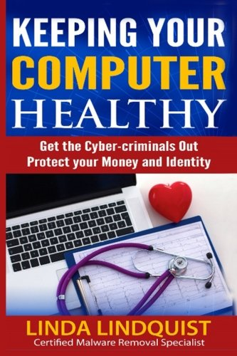 Keeping Your Computer Healthy: Get the Cyber-criminals Out -Protect Your Money and Identity